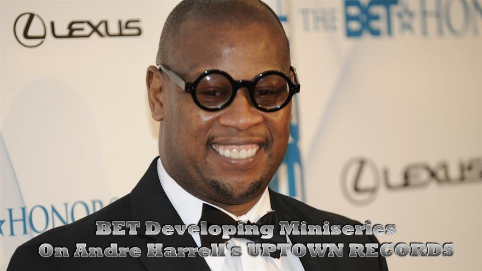 BET ANNOUNCES MINISERIES BASED ON ANDRE HARRELLS UPTOWN RECORDS