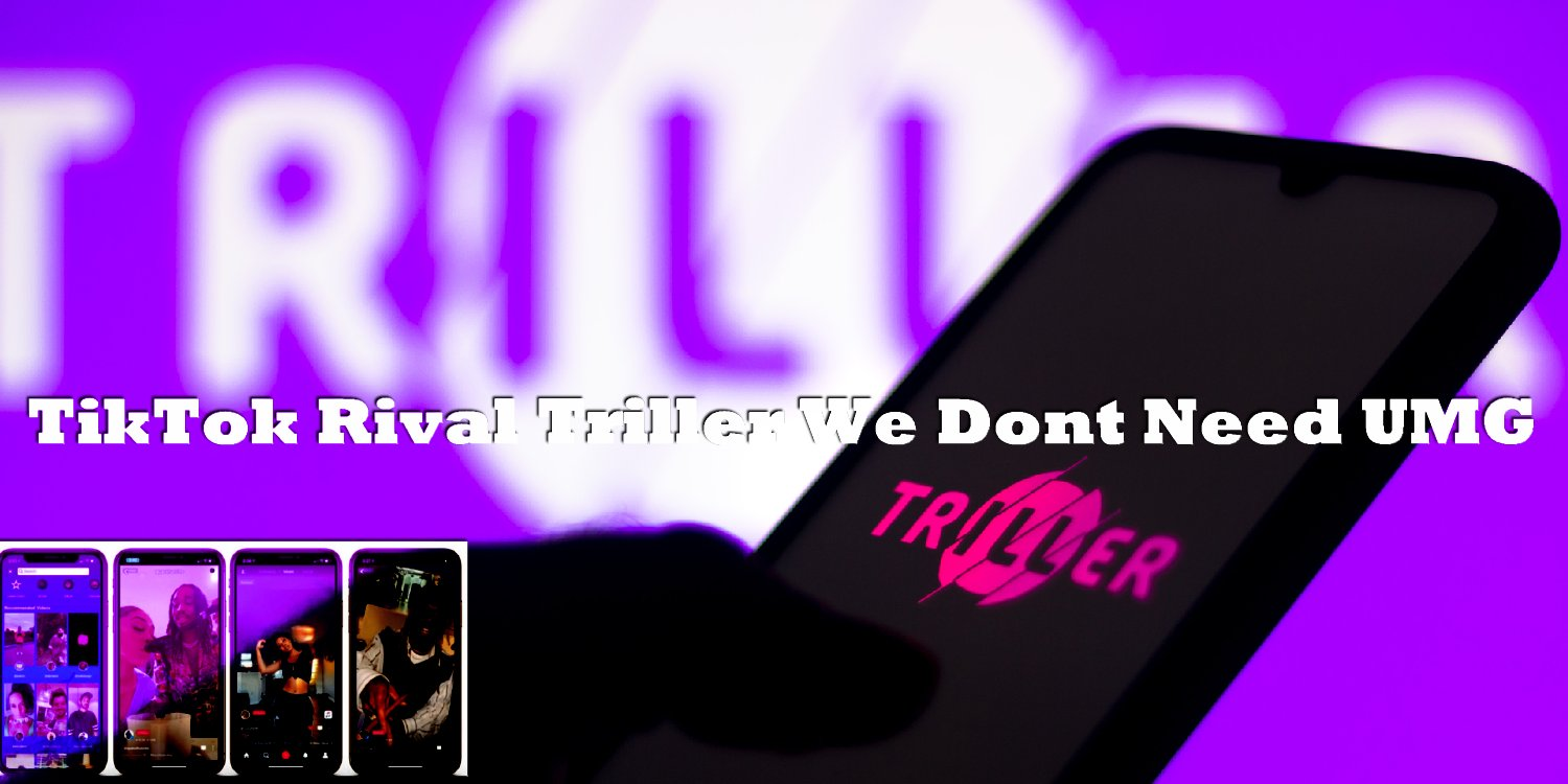 TikTok Rival Triller We Dont Need UMG